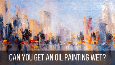 can an oil painting get wet?